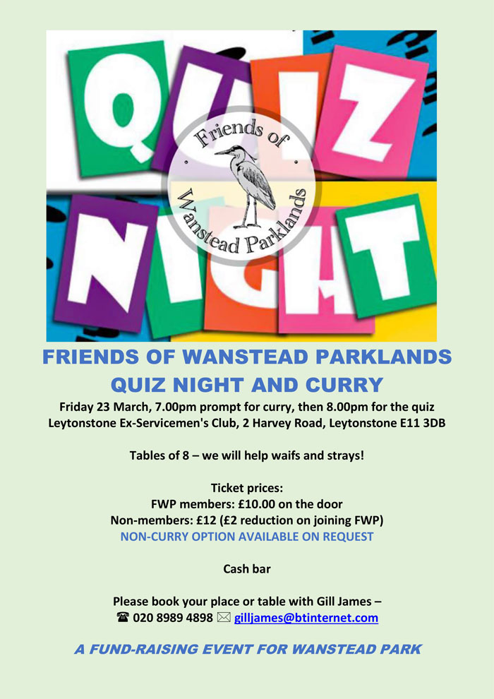 FRIENDS OF WANSTEAD PARKLANDS QUIZ NIGHT AND CURRY Friday 23 March, 7.00pm prompt for curry, then 8.00pm for the quiz  Leytonstone Ex-Servicemen's Club, 2 Harvey Road, Leytonstone E11 3DB   Tables of 8 – we will help waifs and strays!  Ticket prices:  FWP members: £10.00 on the door  Non-members: £12 (£2 reduction on joining FWP)  NON-CURRY OPTION AVAILABLE ON REQUEST  Cash bar  Please book your place or table with Gill James –  020 8989 4898  gilljames@btinternet.com   A FUND-RAISING EVENT FOR WANSTEAD PARK