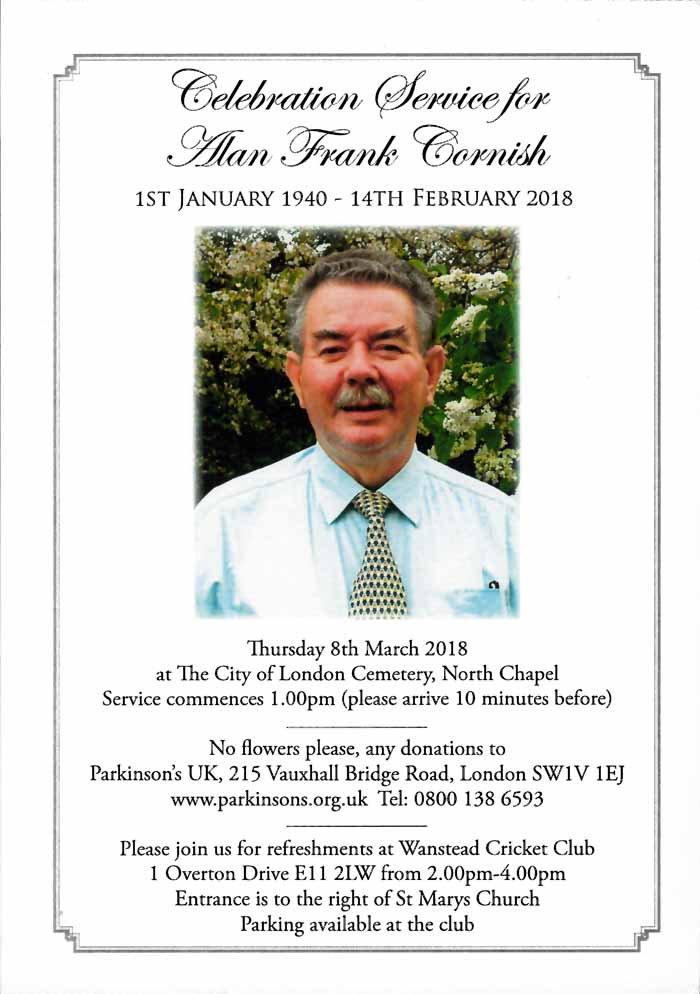 Thursday 8th March 2018 at The City of London Cemetery, North Chapel  Service commences 1.00pm (please arrive 10 minutes before)  No flowers please, any donations to Parkinson's UK, 215 Vauxhall Bridge Road, London SWIV IEJ  www.parkinsons.org.uk Tel: 0800 138 6593  Please join us for refreshments at Wanstead Cricket Club I Overton Drive El I 2LW from 2.00pm-4.00pm  Entrance is to the right of St Marys Church Parking available at the club